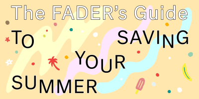 The FADER's Guide To Saving Your Summer