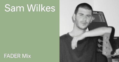 Listen to a new FADER Mix by Sam Wilkes
